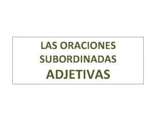 LAS ORACIONES SUBORDINADAS ADJETIVAS ORACIONES SUBORDINADAS ADJETIVAS CARACTERSTICAS