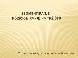 SEGMENTIRANJE I POZICIONIRANJE NA TRITU Turizam i marketing