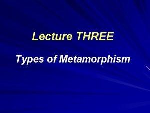 Lecture THREE Types of Metamorphism Types of metamorphism