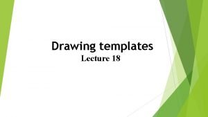 Drawing templates Lecture 18 Drawings were constructed in
