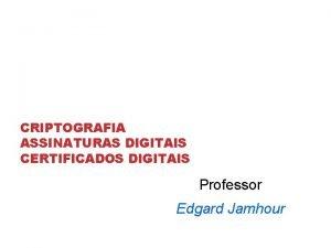CRIPTOGRAFIA ASSINATURAS DIGITAIS CERTIFICADOS DIGITAIS Professor Edgard Jamhour