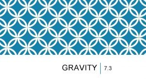 GRAVITY 7 3 LEARNING OUTCOMES Define gravity and