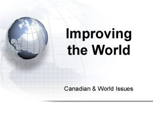 Improving the World Canadian World Issues Improving the