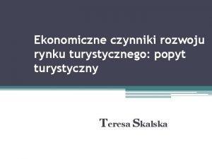 Ekonomiczne czynniki rozwoju rynku turystycznego popyt turystyczny Teresa