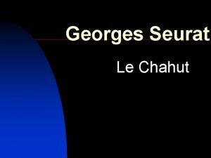 Georges Seurat Le Chahut Georges Seurat was born
