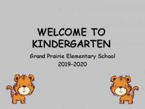 WELCOME TO KINDERGARTEN Grand Prairie Elementary School 2019