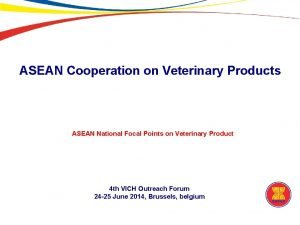 ASEAN Cooperation on Veterinary Products ASEAN National Focal