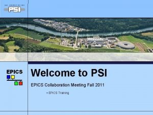 Welcome to PSI EPICS Collaboration Meeting Fall 2011
