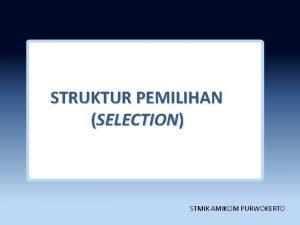 STRUKTUR PEMILIHAN s SELECTION STMIK AMIKOM PURWOKERTO Outline