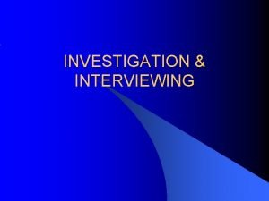 INVESTIGATION INTERVIEWING Our Objectives today Investigation Procedures Steps