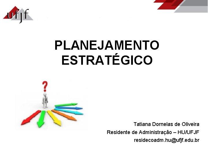 PLANEJAMENTO ESTRATGICO Tatiana Dornelas de Oliveira Residente de