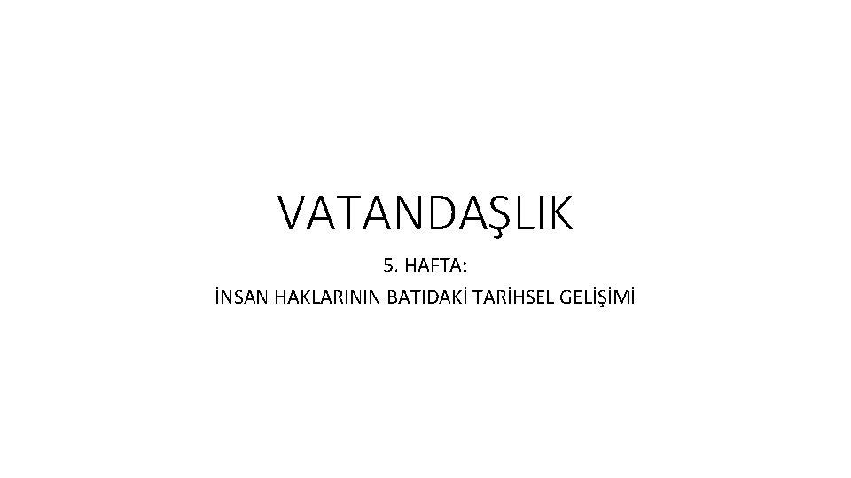 VATANDALIK 5 HAFTA NSAN HAKLARININ BATIDAK TARHSEL GELM