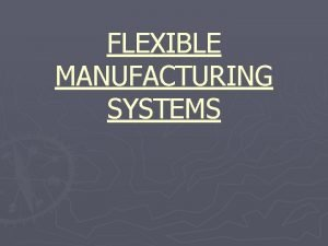 FLEXIBLE MANUFACTURING SYSTEMS FLEXIBLE MANUFACTURING SYSTEMS MODELING AND