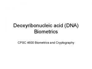 Deoxyribonucleic acid DNA Biometrics CPSC 4600 Biometrics and