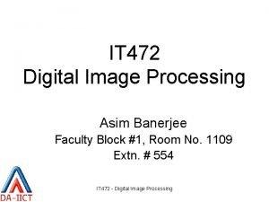 IT 472 Digital Image Processing Asim Banerjee Faculty