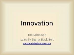 Innovation Tim Schindele Lean Six Sigma Black Belt