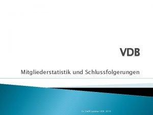 VDB Mitgliederstatistik und Schlussfolgerungen Dr Steffi Leistner VDB