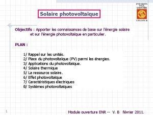 Solaire photovoltaque Objectifs Apporter les connaissances de base