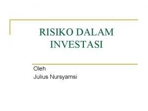 RISIKO DALAM INVESTASI Oleh Julius Nursyamsi Pendahuluan Masalah