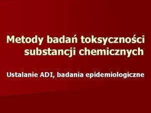 Metody bada toksycznoci substancji chemicznych Ustalanie ADI badania