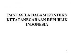 PANCASILA DALAM KONTEKS KETATANEGARAAN REPUBLIK INDONESIA 1 Latar