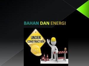BAHAN DAN ENERGI Bahan bahan Proses Bahan bahan