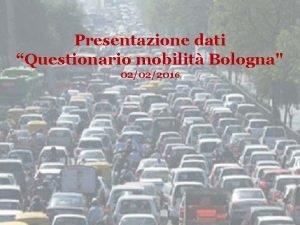 Presentazione dati Questionario mobilit Bologna 02022016 Sondaggio Mobilit