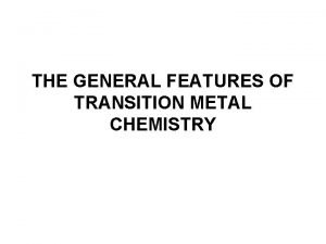 THE GENERAL FEATURES OF TRANSITION METAL CHEMISTRY General