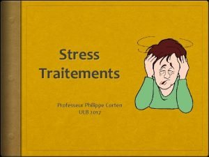 Stress Traitements Professeur Philippe Corten ULB 2017 Traitements