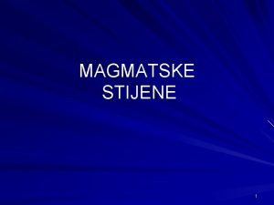 MAGMATSKE STIJENE 1 MAGMATSKE STIJENE nastaju kristalizacijom minerala