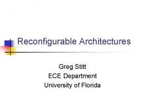 Reconfigurable Architectures Greg Stitt ECE Department University of