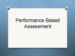 Performance Based Assessment What is Performance Based Assessment