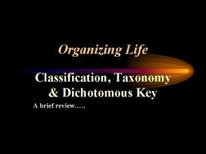 Organizing Life Classification Taxonomy Dichotomous Key A brief