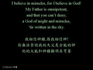 I believe in miracles for I believe in