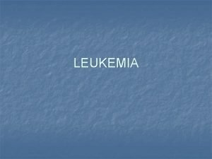 LEUKEMIA Leukemia n n the most common childhood