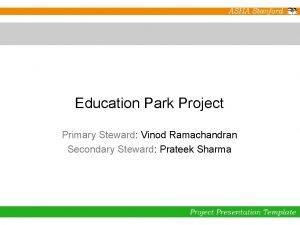 Education Park Project Primary Steward Vinod Ramachandran Secondary