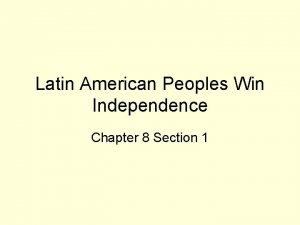 Latin American Peoples Win Independence Chapter 8 Section