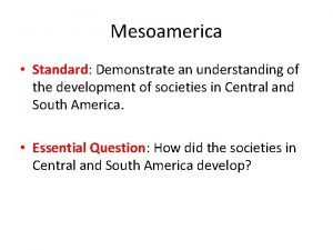 Mesoamerica Standard Demonstrate an understanding of the development