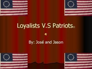 Loyalists V S Patriots By Jos and Jason