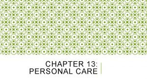 CHAPTER 13 PERSONAL CARE LEARNING OBJECTIVES Explain personal