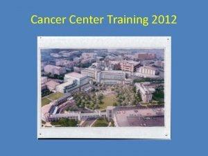 Cancer Center Training 2012 Cancer Center Training 2012