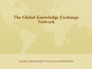 The Global Knowledge Exchange Network The Global Knowledge