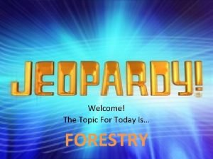 Welcome The Topic For Today Is FORESTRY FORESTRY