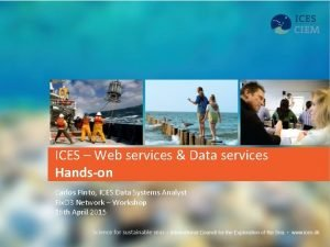 ICES Web services Data services Handson Carlos Pinto