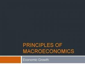 PRINCIPLES OF MACROECONOMICS Economic Growth Economic Growth Learning