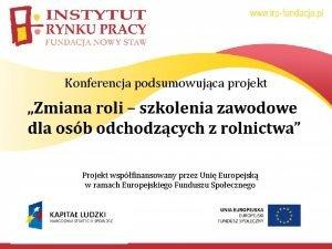 Konferencja podsumowujca projekt Projekt wspfinansowany przez Uni Europejsk