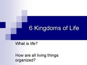 6 Kingdoms of Life What is life How