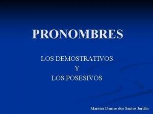 PRONOMBRES LOS DEMOSTRATIVOS Y LOS POSESIVOS Maestra Denise