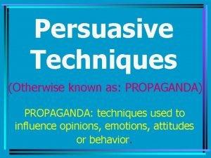 Persuasive Techniques Otherwise known as PROPAGANDA PROPAGANDA techniques