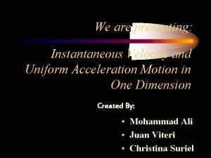 We are presenting Instantaneous Velocity and Uniform Acceleration